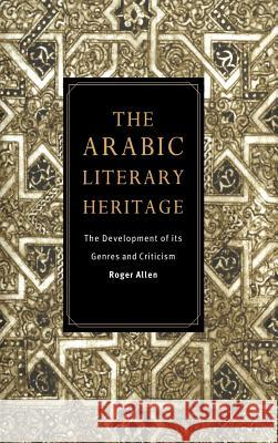 The Arabic Literary Heritage : The Development of its Genres and Criticism Roger Allen 9780521480666