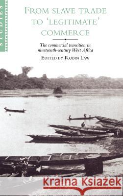 From Slave Trade to 'legitimate' Commerce: The Commercial Transition in Nineteenth-Century West Africa Robin Law 9780521481274 Cambridge University Press