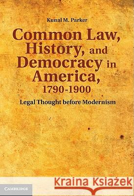 Common Law, History, and Democracy in America, 1790-1900: Legal Thought Before Modernism Kunal Madhudar Parker 9780521519953