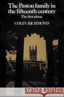 The Paston Family in the Fifteenth Century: Volume 1, the First Phase Colin Richmond 9780521520270