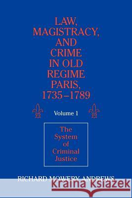 Law, Magistracy, and Crime in Old Regime Paris, 1735 1789: Volume 1, the System of Criminal Justice Richard Mowery Andrews 9780521526364