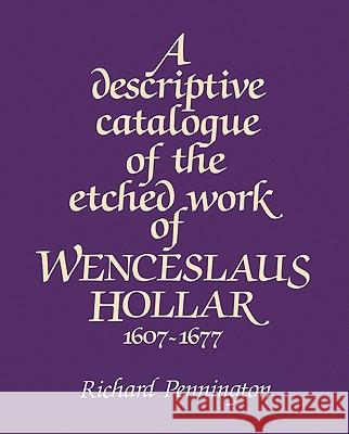 A Descriptive Catalogue of the Etched Work of Wenceslaus Hollar 1607 1677 Richard Pennington 9780521529488