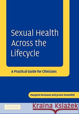 Sexual Health Across the Lifecycle: A Practical Guide for Clinicians Margaret Nusbaum Jo Ann Rosenfeld 9780521534215