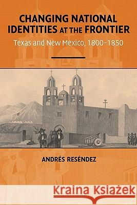 Changing National Identities at the Frontier: Texas and New Mexico, 1800-1850 Andres Resendez 9780521543194