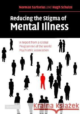 Reducing the Stigma of Mental Illness: A Report from a Global Programme of the World Psychiatric Association Norman Sartorius Hugh Schulze 9780521549431