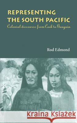 Representing the South Pacific: Colonial Discourse from Cook to Gauguin Rod Edmond 9780521550543