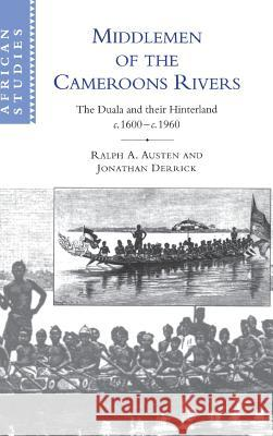 Middlemen of the Cameroons Rivers : The Duala and their Hinterland, c.1600-c.1960 Ralph A. Austen Ralph Derrick Jonathan Derrick 9780521562287