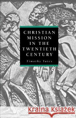 Christian Mission in the Twentieth Century Timothy Yates Timothy Yates 9780521565073