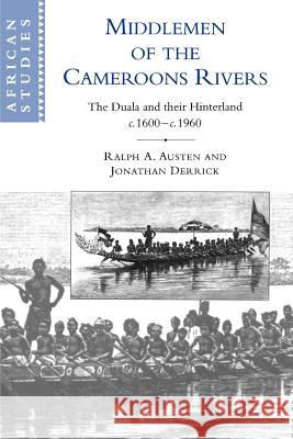 Middlemen of the Cameroons Rivers : The Duala and their Hinterland, c.1600-c.1960 Ralph A. Austen Ralph Derrick Jonathan Derrick 9780521566643