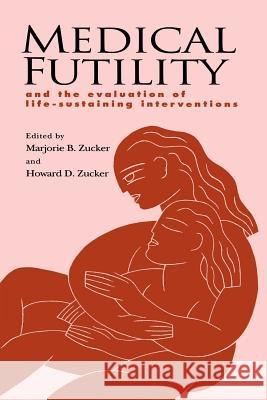 Medical Futility : And the Evaluation of Life-Sustaining Interventions Marjorie B. Zucker Marjorie B. Zucker Howard D. Zucker 9780521568777