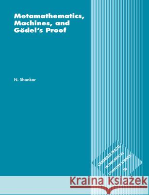 Metamathematics, Machines and Goedel's Proof Natarajan Shankar N. Shankar C. J. Va 9780521585330