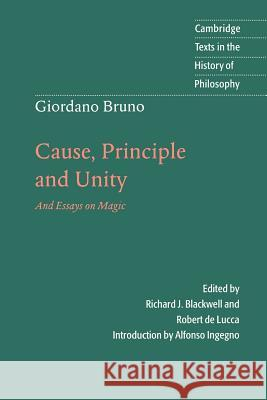 Giordano Bruno: Cause, Principle and Unity : And Essays on Magic Giordano Bruno Richard J. Blackwell Robert D 9780521596589