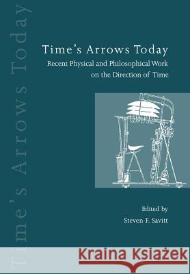 Time's Arrows Today: Recent Physical and Philosophical Work on the Direction of Time Steven F. Savitt 9780521599450