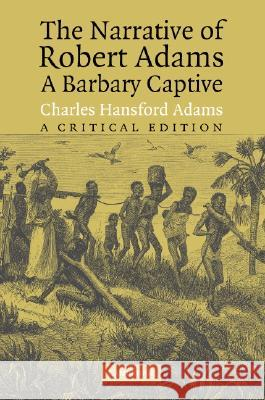 The Narrative of Robert Adams, A Barbary Captive : A Critical Edition Robert Adams Charles Hansford Adams 9780521603737
