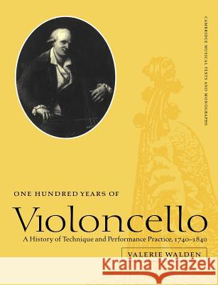 One Hundred Years of Violoncello: A History of Technique and Performance Practice, 1740 1840 Valerie Walden John Butt Laurence Dreyfus 9780521607612