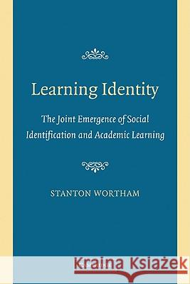 Learning Identity : The Joint Emergence of Social Identification and Academic Learning Stanton Wortham 9780521608336