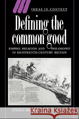 Defining the Common Good: Empire, Religion and Philosophy in Eighteenth-Century Britain Peter N. Miller Quentin Skinner James Tully 9780521617123 Cambridge University Press