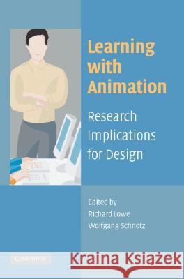 Learning with Animation : Research Implications for Design Richard Lowe Richard Lowe Wolfgang Schnotz 9780521617390