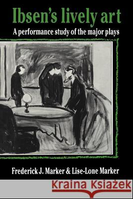 Ibsen's Lively Art: A Performance Study of the Major Plays Frederick J. Marker Lise-Lone Marker 9780521619240