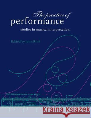 The Practice of Performance: Studies in Musical Interpretation John Rink 9780521619394