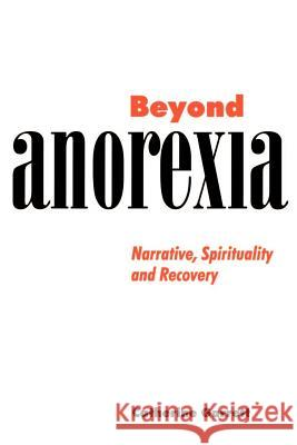 Beyond Anorexia: Narrative, Spirituality and Recovery Catherine J. Garrett 9780521629836
