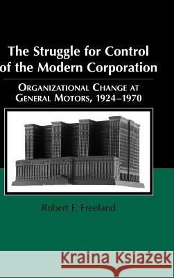 The Struggle for Control of the Modern Corporation : Organizational Change at General Motors, 1924-1970 Robert F. Freeland Mark Granovetter 9780521630344