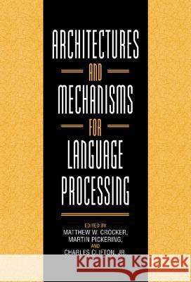 Architectures and Mechanisms for Language Processing Matthew W. Crocker Martin Pickering Jr. Clifton 9780521631211
