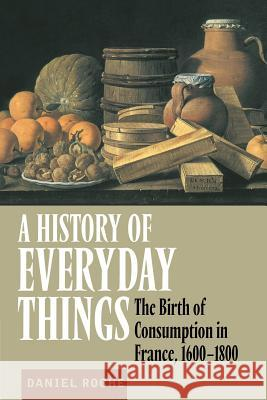 A History of Everyday Things: The Birth of Consumption in France, 1600 1800 Daniel Roche Brian Pearce 9780521633598