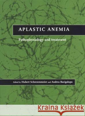 Aplastic Anemia : Pathophysiology and Treatment Andrea Bacigalupo Hubert Schrezenmeier 9780521641012