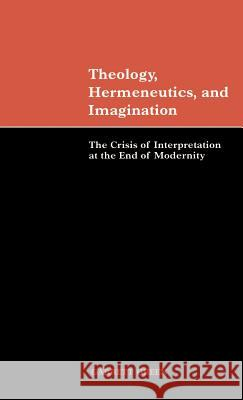 Theology, Hermeneutics, and Imagination : The Crisis of Interpretation at the End of Modernity Garrett Green 9780521650489