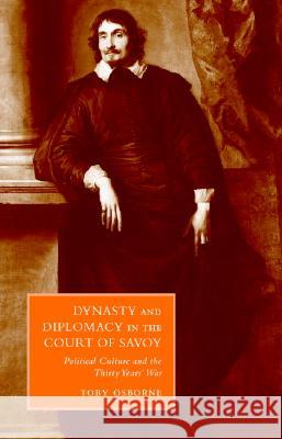Dynasty and Diplomacy in the Court of Savoy: Political Culture and the Thirty Years' War Toby Osborne Gigliola Fragnito Cesare Mozzarelli 9780521652681
