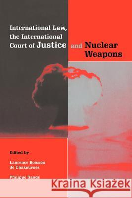 International Law, the International Court of Justice and Nuclear Weapons Laurence B. D Laurence Boisso Philippe Sands 9780521654807