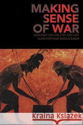 Making Sense of War : Strategy for the 21st Century Alan Stephens Nikki Baker Nicola Baker 9780521676649