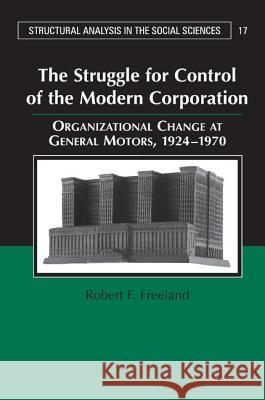 The Struggle for Control of the Modern Corporation : Organizational Change at General Motors, 1924-1970 Robert F. Freeland Mark Granovetter 9780521677912