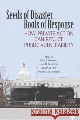 Seeds of Disaster, Roots of Response : How Private Action Can Reduce Public Vulnerability Philip E. Auerswald Lewis M. Branscomb Todd M. L 9780521685726