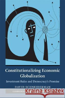 Constitutionalizing Economic Globalization: Investment Rules and Democracy's Promise David Schneiderman 9780521692038