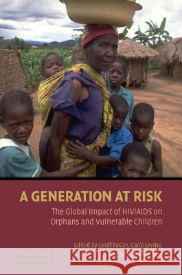 A Generation at Risk: The Global Impact of Hiv/AIDS on Orphans and Vulnerable Children Geoff Foster Carol Levine John Williamson 9780521696166