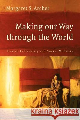 Making Our Way Through the World: Human Reflexivity and Social Mobility Margaret S. Archer 9780521696937 Cambridge University Press