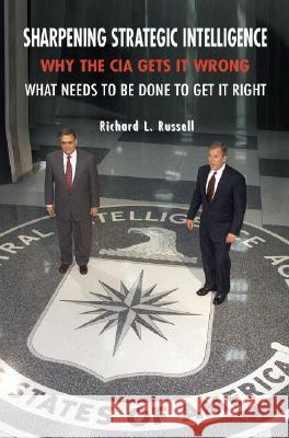 Sharpening Strategic Intelligence : Why the CIA Gets It Wrong and What Needs to Be Done to Get It Right Richard L. Russell 9780521702379