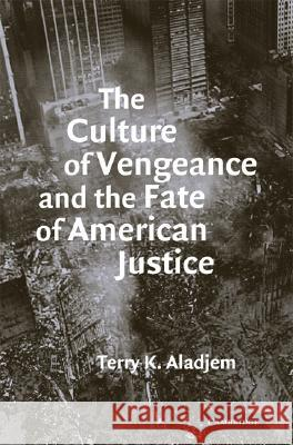 The Culture of Vengeance and the Fate of American Justice Terry Kenneth Aladjem 9780521713863