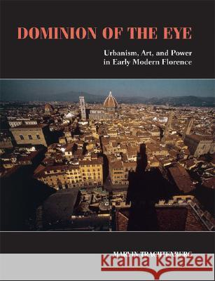 Dominion of the Eye : Urbanism, Art, and Power in Early Modern Florence Marvin Trachtenberg 9780521728256