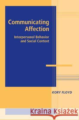 Communicating Affection : Interpersonal Behavior and Social Context Kory Floyd 9780521731744 CAMBRIDGE UNIVERSITY PRESS