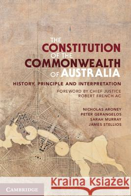 The Constitution of the Commonwealth of Australia: History, Principle and Interpretation Nicholas Aroney Peter Gerangelos James Stellios 9780521759182