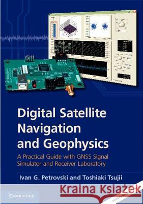 Digital Satellite Navigation and Geophysics: A Practical Guide with Gnss Signal Simulator and Receiver Laboratory Ivan G Petrovski 9780521760546