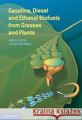 Gasoline, Diesel, and Ethanol Biofuels from Grasses and Plants Ram B. Gupta Ayhan Demirbas 9780521763998