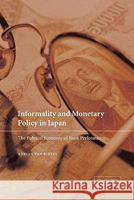 Informality and Monetary Policy in Japan: The Political Economy of Bank Performance Adrian Va Adrian A. R. J. M. Van Rixtel 9780521781794