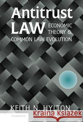 Antitrust Law : Economic Theory and Common Law Evolution Keith N. Hylton 9780521790314