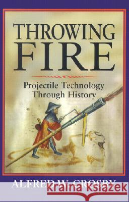 Throwing Fire : Projectile Technology through History Alfred W. Crosby 9780521791588