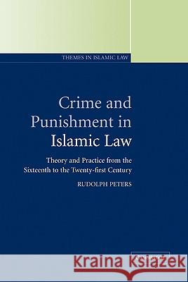 Crime and Punishment in Islamic Law: Theory and Practice from the Sixteenth to the Twenty-First Century Rudolph Peters 9780521792264