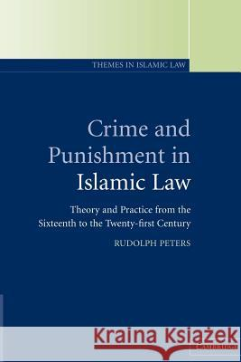 Crime and Punishment in Islamic Law: Theory and Practice from the Sixteenth to the Twenty-First Century Rudolph Peters 9780521796705